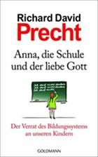 Richard David Precht - Anna, die Schule und der liebe Gott: Der Verrat des Bildungssystems an unseren Kindern
